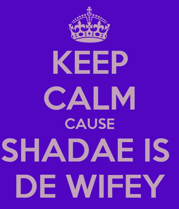 KEEP CALM CAUSE SHADAE IS  DE WIFEY