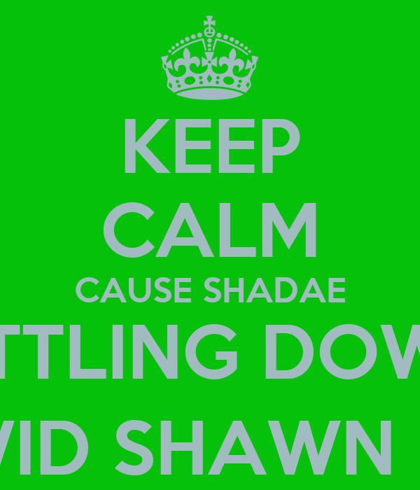 KEEP CALM CAUSE SHADAE SETTLING DOWN  WID SHAWN :)