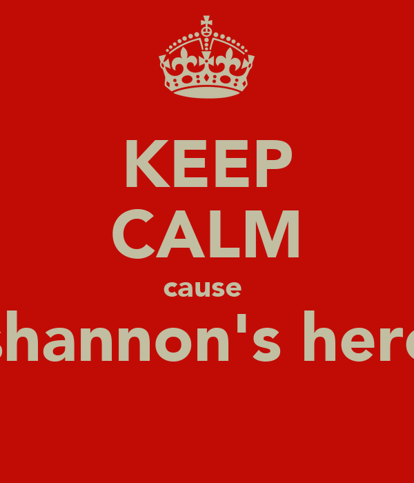 KEEP CALM cause  shannon's here