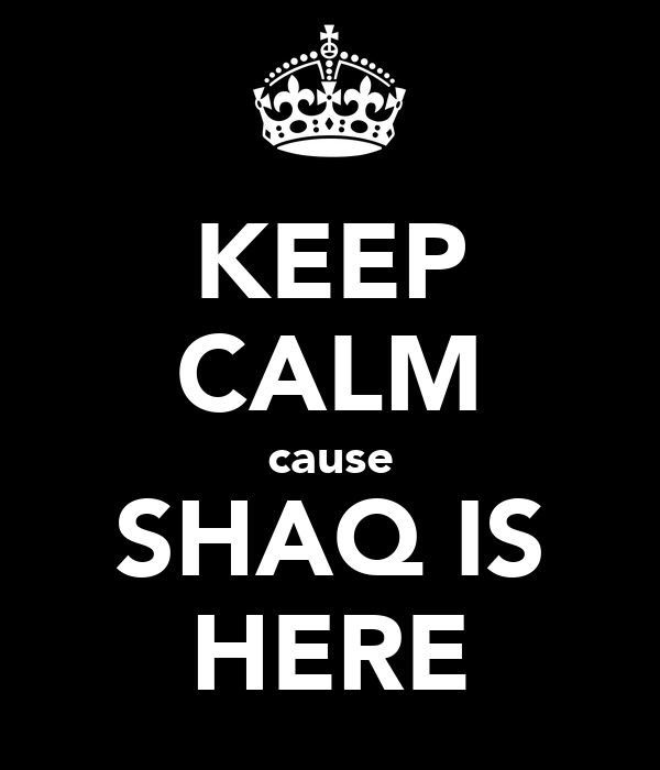 KEEP CALM cause SHAQ IS HERE