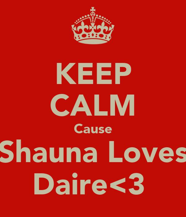 KEEP CALM Cause Shauna Loves Daire<3