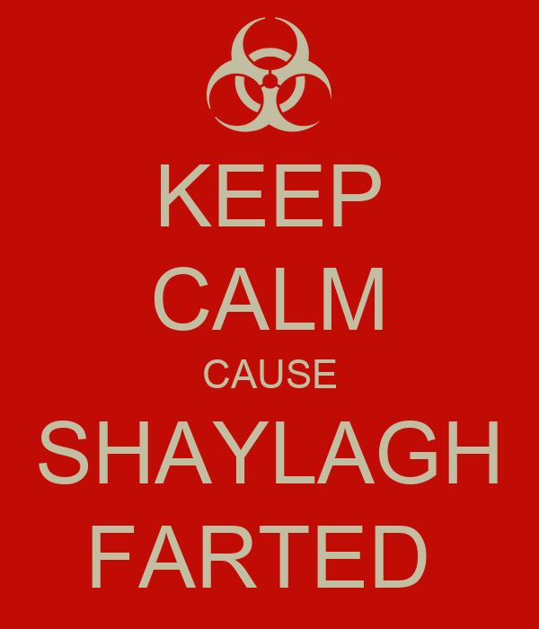 KEEP CALM CAUSE SHAYLAGH FARTED