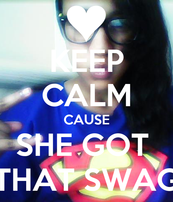 KEEP CALM CAUSE SHE GOT  THAT SWAG