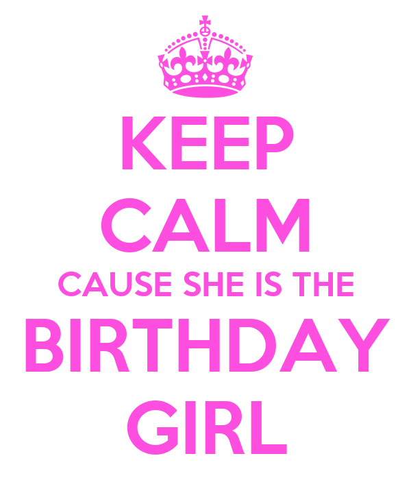 KEEP CALM CAUSE SHE IS THE BIRTHDAY GIRL
