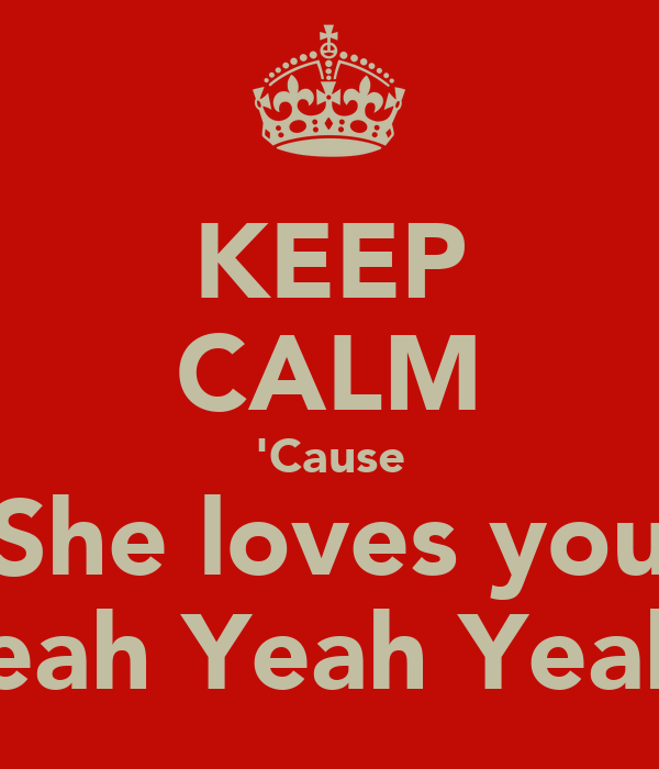 KEEP CALM 'Cause She loves you Yeah Yeah Yeah!