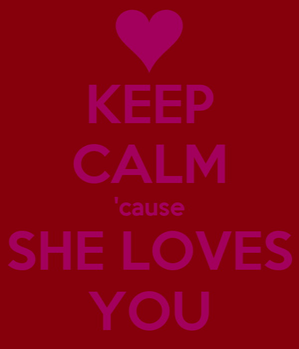 KEEP CALM 'cause SHE LOVES  YOU