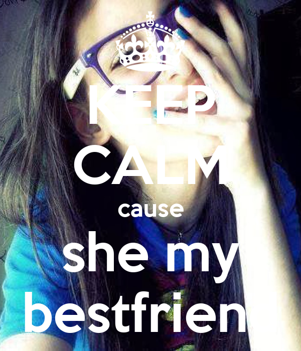 KEEP CALM cause she my bestfriend