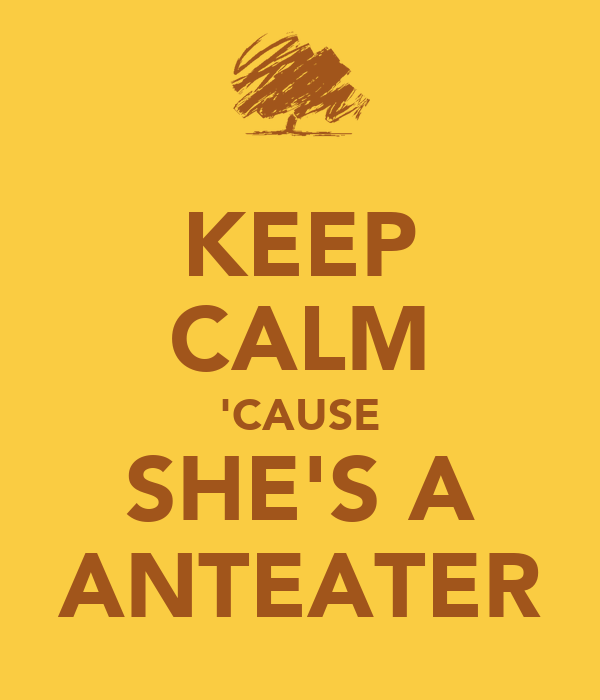 KEEP CALM 'CAUSE SHE'S A ANTEATER