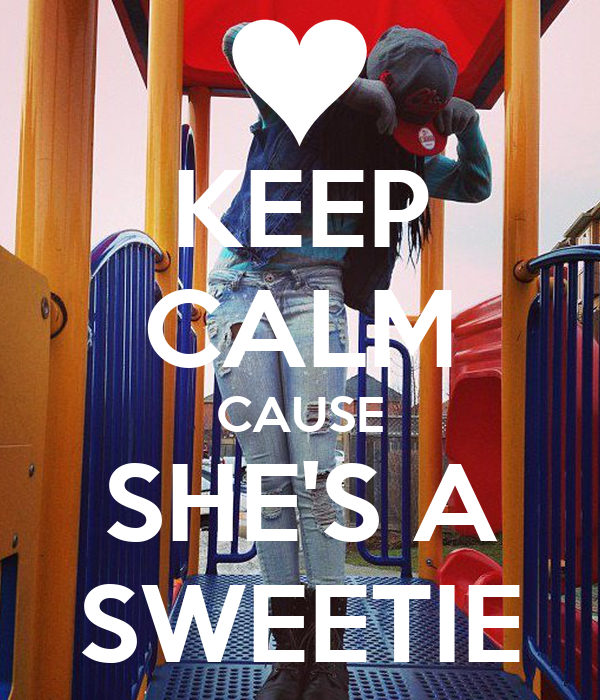 KEEP CALM CAUSE SHE'S A SWEETIE