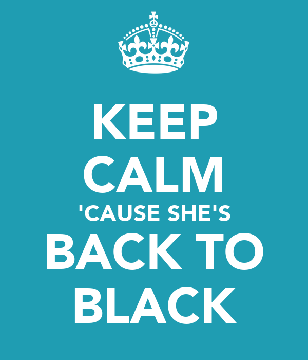 KEEP CALM 'CAUSE SHE'S BACK TO BLACK