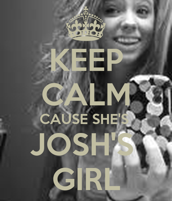 KEEP CALM CAUSE SHE'S  JOSH'S  GIRL