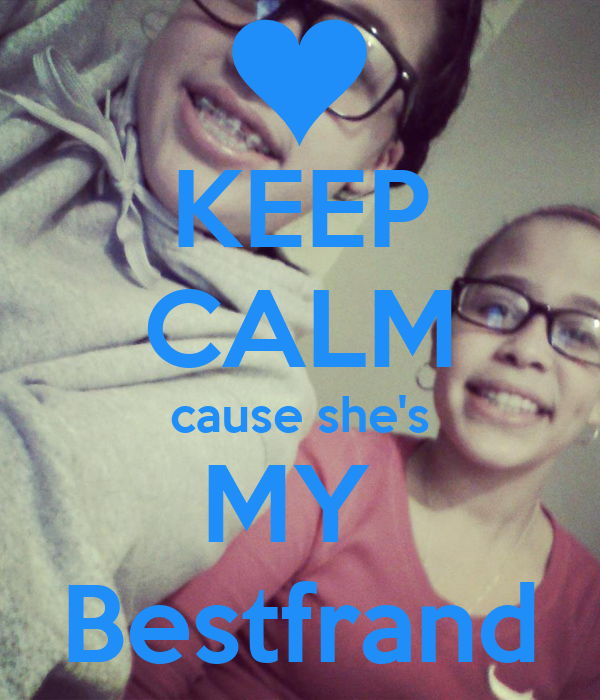 KEEP CALM cause she's MY  Bestfrand
