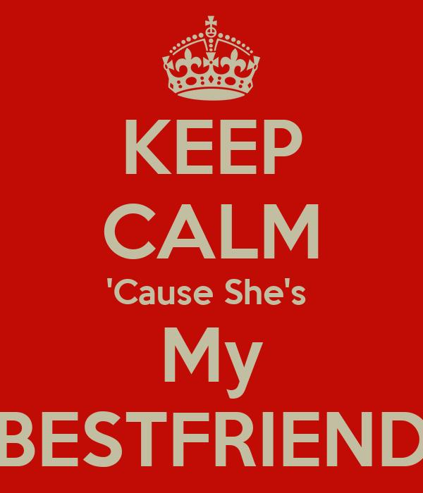 KEEP CALM 'Cause She's  My BESTFRIEND