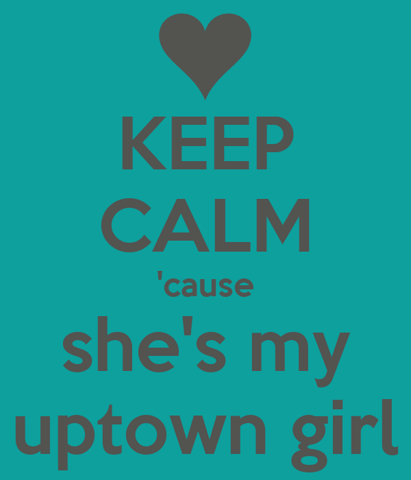 KEEP CALM 'cause she's my uptown girl