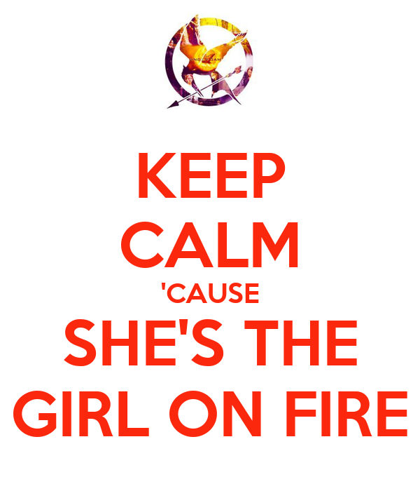 KEEP CALM 'CAUSE SHE'S THE GIRL ON FIRE