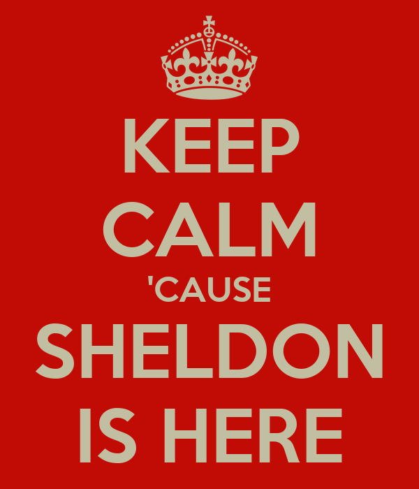 KEEP CALM 'CAUSE SHELDON IS HERE