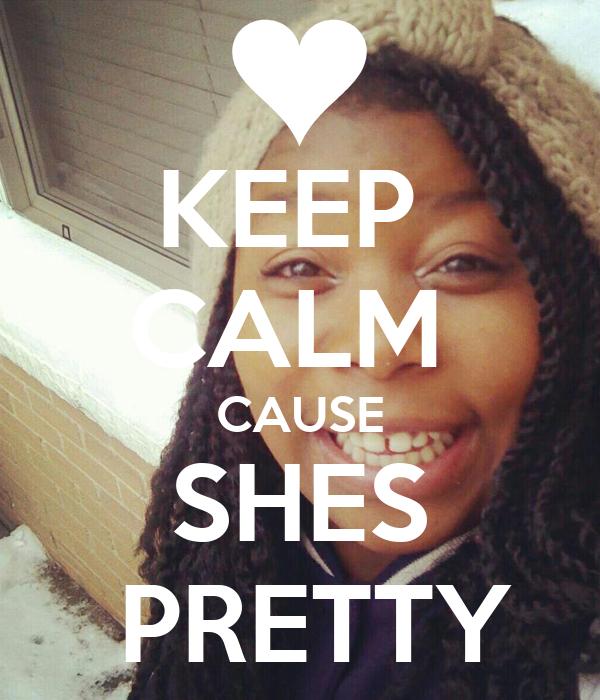 KEEP  CALM  CAUSE SHES  PRETTY