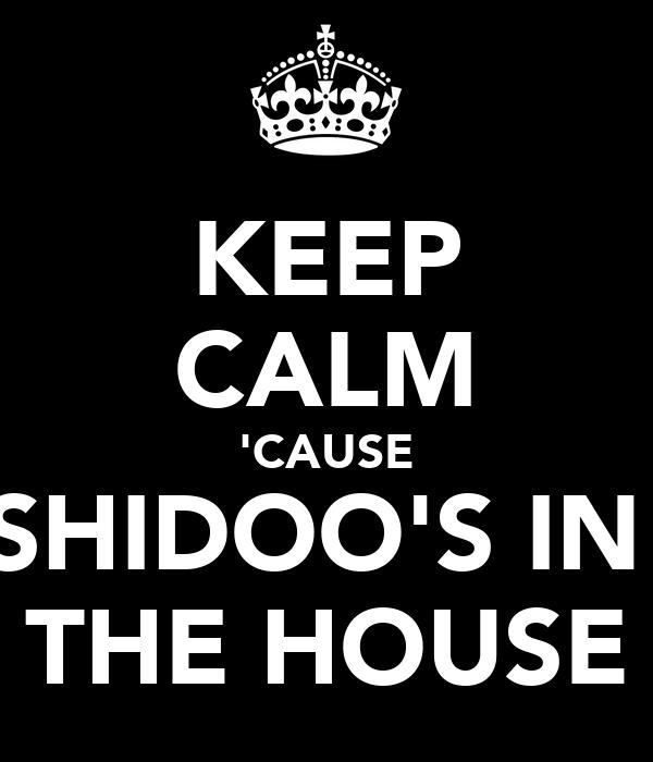 KEEP CALM 'CAUSE SHIDOO'S IN  THE HOUSE