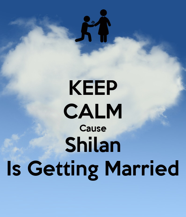 KEEP CALM Cause Shilan Is Getting Married