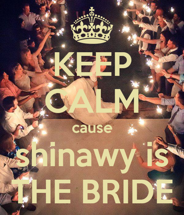 KEEP CALM cause shinawy is THE BRIDE