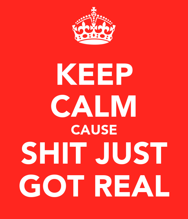 KEEP CALM CAUSE SHIT JUST GOT REAL