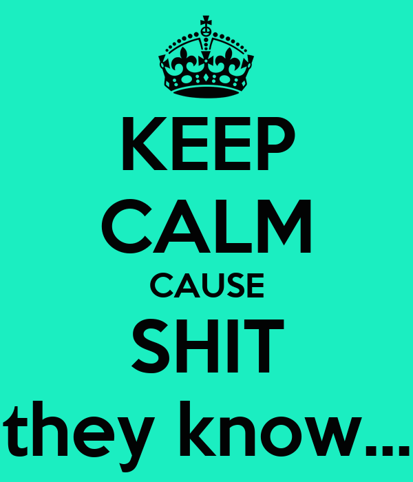 KEEP CALM CAUSE SHIT they know...