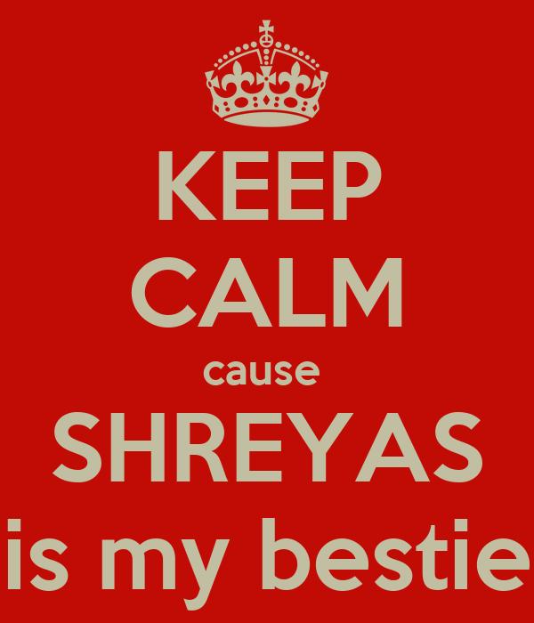 KEEP CALM cause  SHREYAS is my bestie