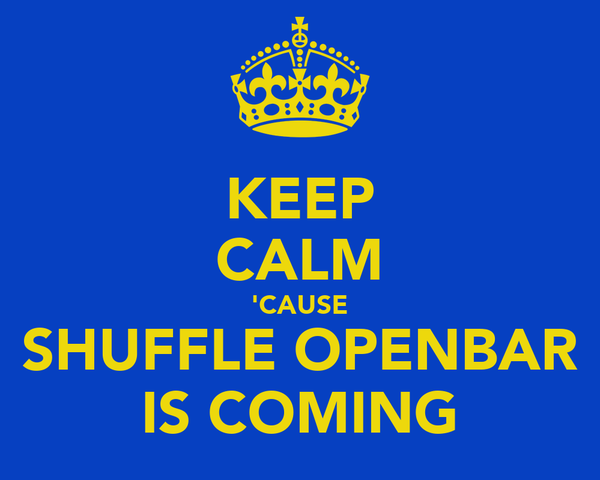 KEEP CALM 'CAUSE SHUFFLE OPENBAR IS COMING