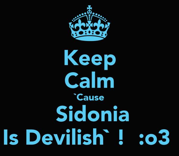 Keep Calm `Cause  Sidonia Is Devilish` !  :o3