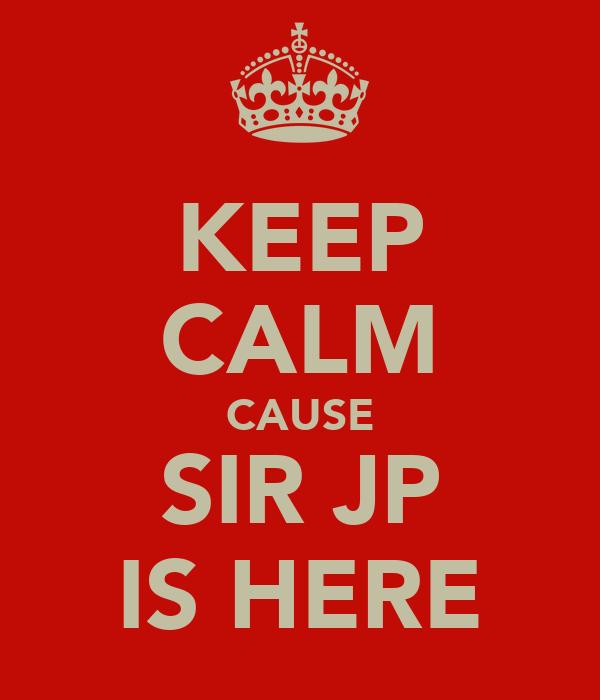 KEEP CALM CAUSE SIR JP IS HERE