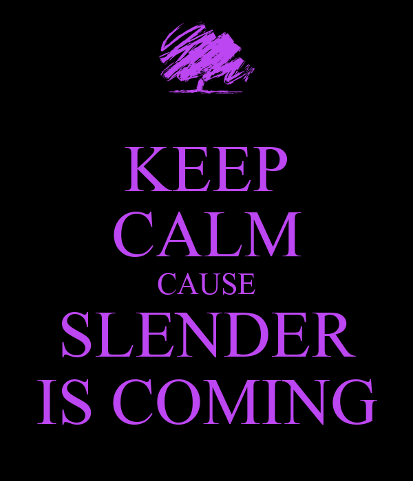KEEP CALM CAUSE SLENDER IS COMING