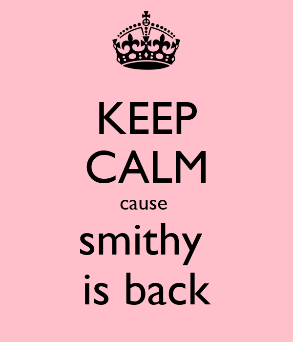 KEEP CALM cause  smithy  is back