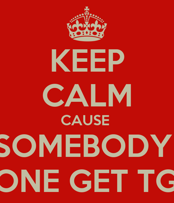 KEEP CALM CAUSE  SOMEBODY  GONE GET TGIS