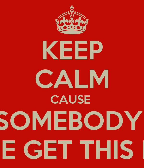 KEEP CALM CAUSE  SOMEBODY  GONE GET THIS DICK