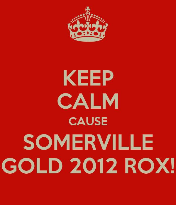 KEEP CALM CAUSE SOMERVILLE GOLD 2012 ROX!