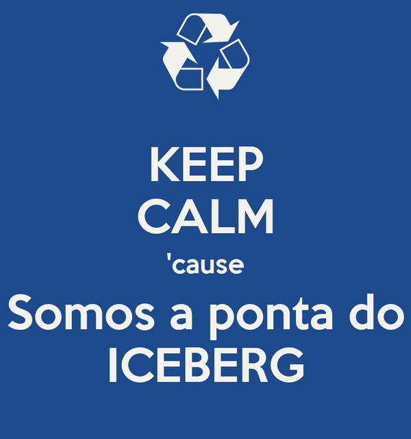KEEP CALM 'cause Somos a ponta do ICEBERG
