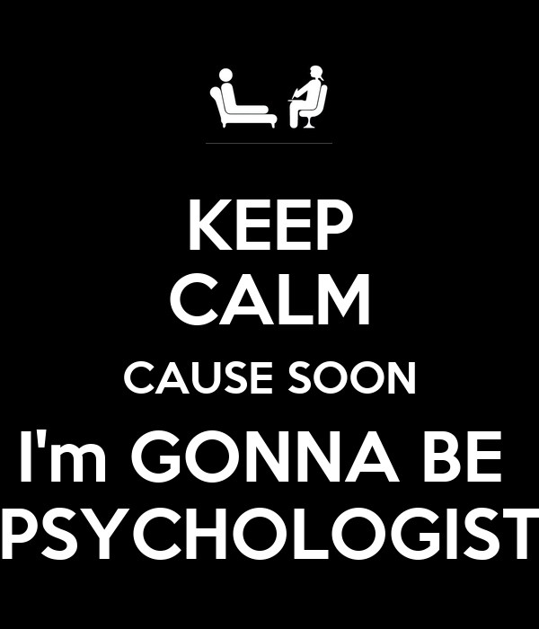 KEEP CALM CAUSE SOON I'm GONNA BE  PSYCHOLOGIST