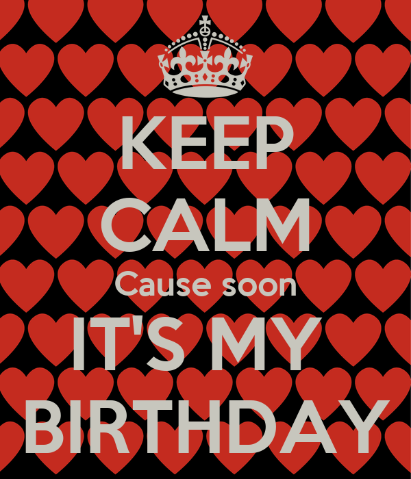 KEEP CALM Cause soon IT'S MY  BIRTHDAY
