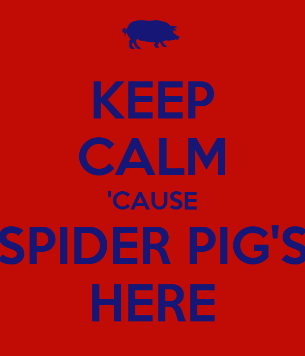KEEP CALM 'CAUSE SPIDER PIG'S HERE