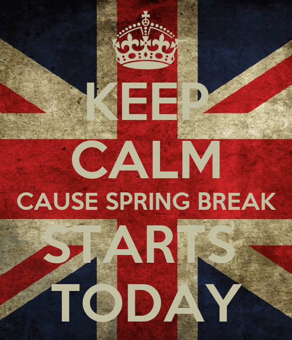 KEEP CALM CAUSE SPRING BREAK STARTS  TODAY