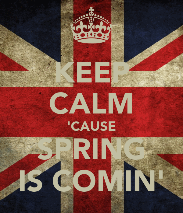 KEEP CALM 'CAUSE SPRING IS COMIN'