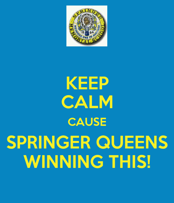 KEEP CALM CAUSE SPRINGER QUEENS WINNING THIS!