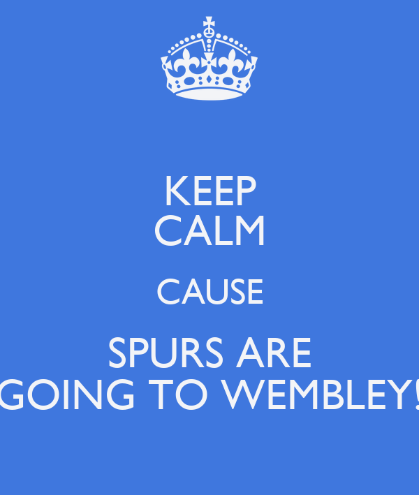 KEEP CALM CAUSE SPURS ARE GOING TO WEMBLEY!