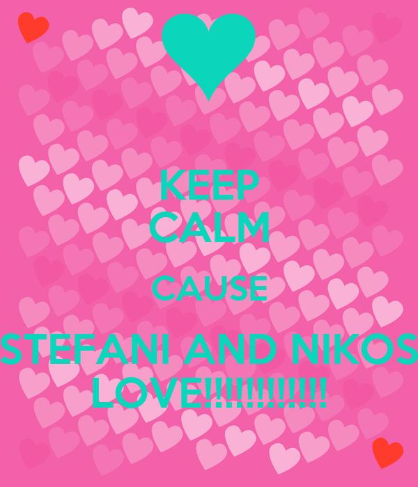 KEEP CALM CAUSE STEFANI AND NIKOS LOVE!!!!!!!!!!!!