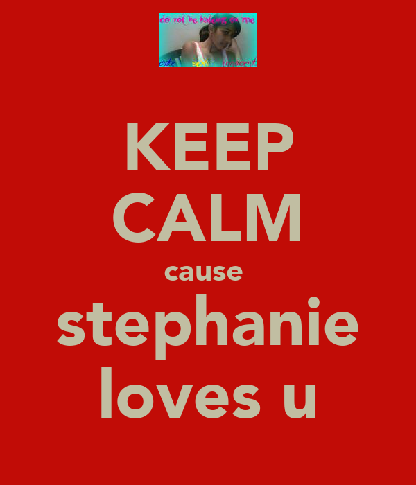 KEEP CALM cause  stephanie loves u