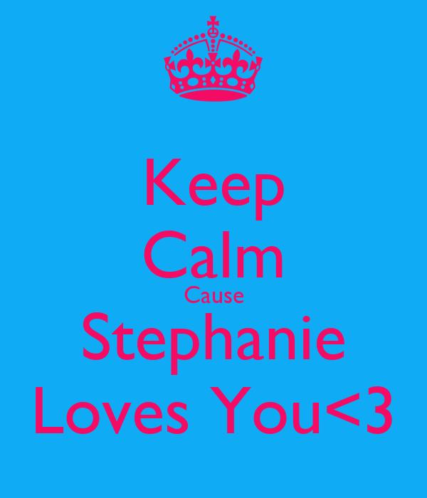 Keep Calm Cause Stephanie Loves You<3