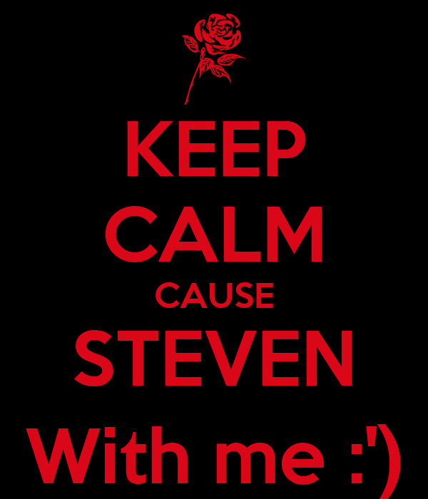 KEEP CALM CAUSE STEVEN With me :')