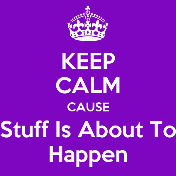 KEEP CALM CAUSE Stuff Is About To Happen