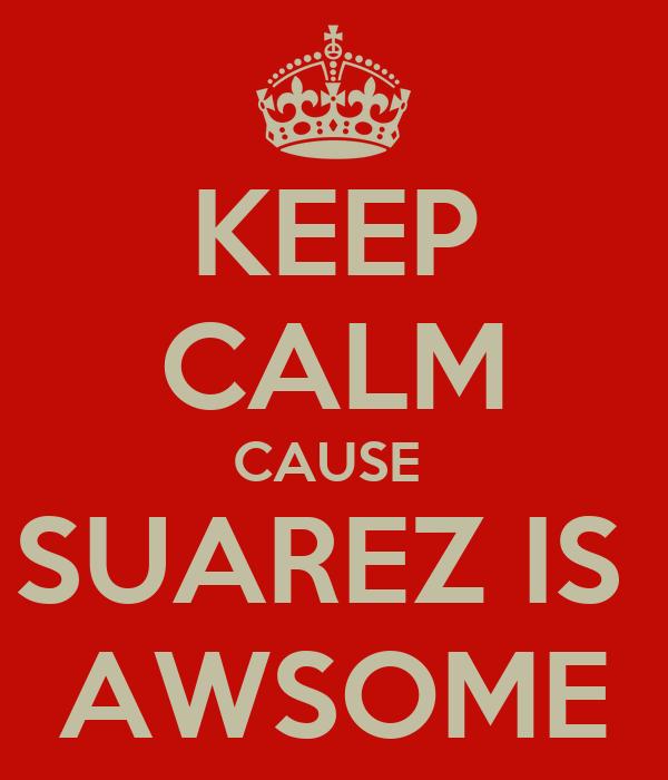 KEEP CALM CAUSE  SUAREZ IS  AWSOME