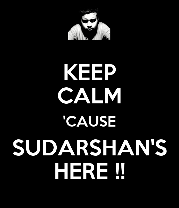 KEEP CALM 'CAUSE SUDARSHAN'S HERE !!